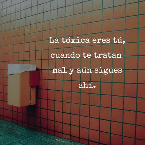 La tóxica eres tú, cuando te tratan  mal y aún sigues ahí.