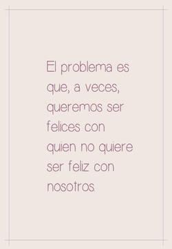 El problema es que,  a veces,  queremos ser felices  con quien no quiere ser feliz con nosotros.