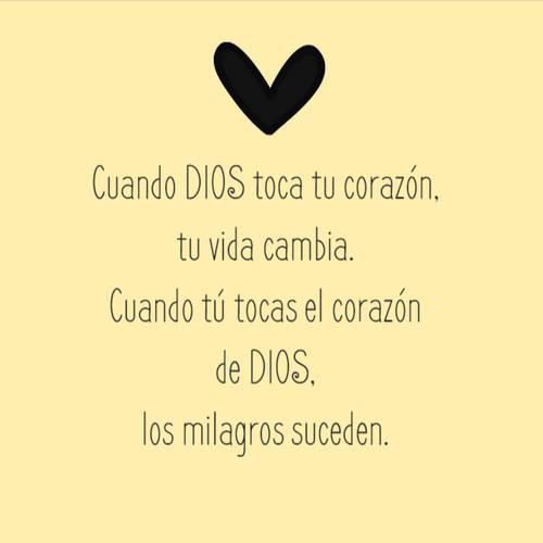 Frases sobre Religión - Cuando DIOS toca tu corazón, tu vida cambia.  Cuando tú tocas el corazón de DIOS, los milagros suceden.