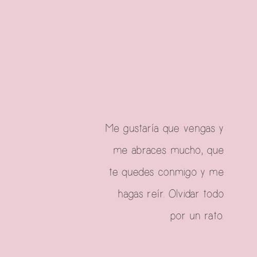 Frases de Amor - Me gustaría que vengas y me abraces mucho, que te quedes conmigo y me hagas reír. Olvidar todo por un rato.