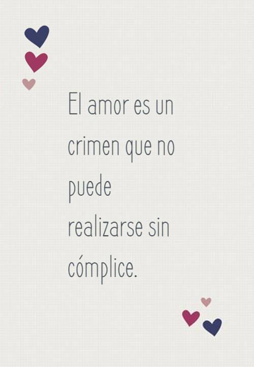 Frases de Amor - El amor es un crimen que no puede realizarse sin cómplice.