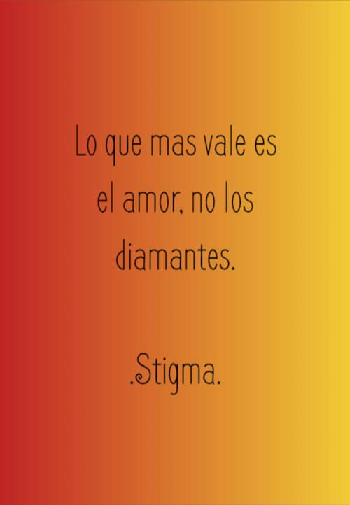 Lo que mas vale es el amor, no los diamantes. .Stigma.