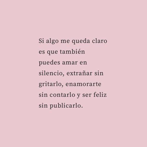 Si algo me queda claro es que también puedes amar en silencio, extrañar sin gritarlo, enamorarte sin contarlo y ser feliz sin publicarlo.