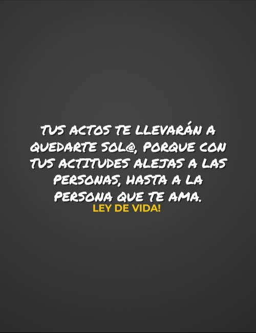Frases de la Vida - Tus actos te llevarán a quedarte sol@, porque con tus actitudes alejas a las personas, hasta a la persona que te ama.   Ley de vida!
