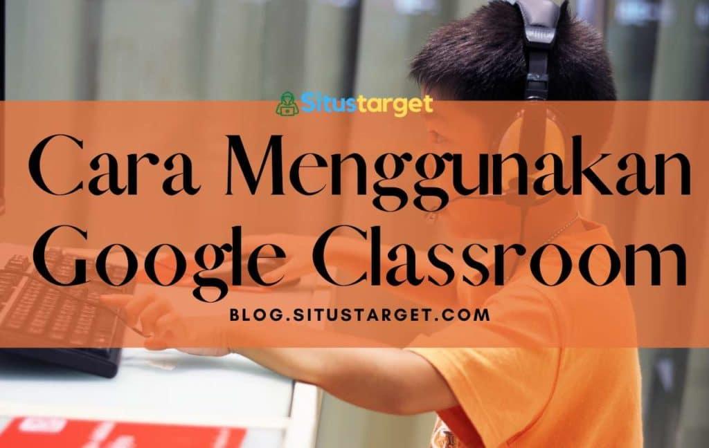 Panduan Cara Menggunakan Google Classroom Edisi Komplit!