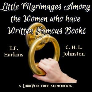 Little Pilgrimages Among the Women Who Have Written Famous Books