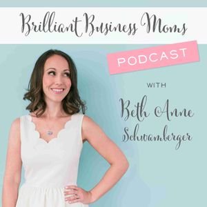 Brilliant Business Moms with Beth Anne Schwamberger