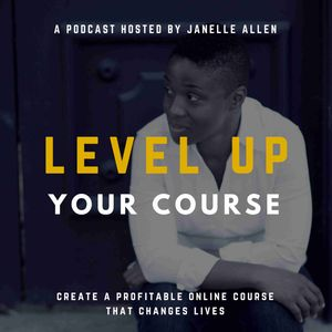 Level Up Your Course Podcast with Janelle Allen: Create Online Courses that Change Lives