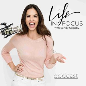 Life in Focus with Sandy Grigsby: Personal Branding, High Performance, Confidence, Self Worth, Entrepreneurship