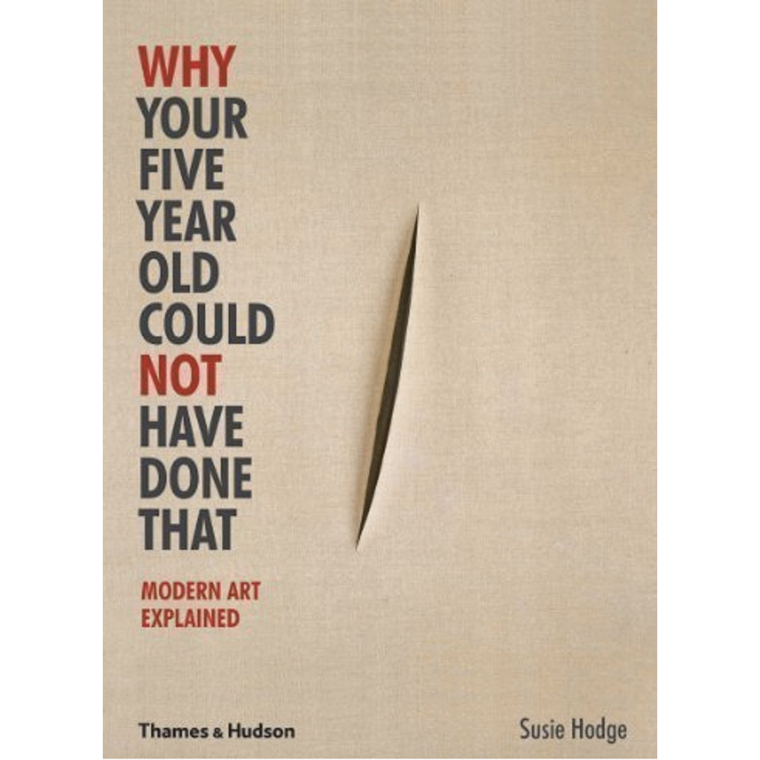 Why Your Five Year Old Could Not Have Done That: Modern Art Explained by Susie Hodge