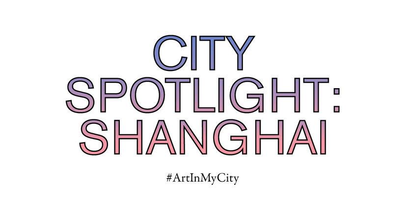 City Spotlight: Shanghai | #ArtInMyCity