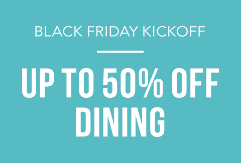 Black Friday Kick Off | Up to 50% off Dining