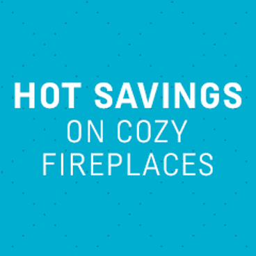 Hot Savings on Cozy Fireplaces