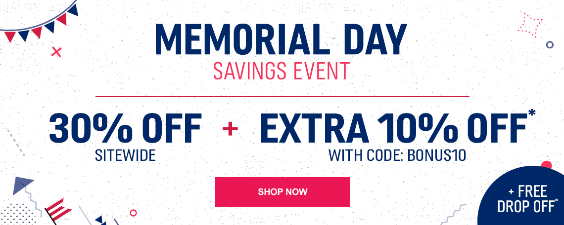Memorial Day Savings Event   30% off + Extra 10% off + Free Drop Off