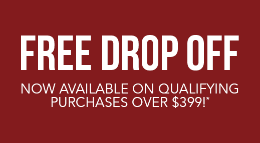 Free Drop Off Now Available on Qualifying Purchases over $399!*