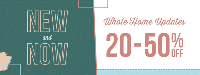 New & Now Whole Home Updates 20-50% off