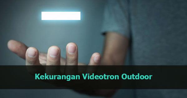 Kekurangan Videotron Outdoor