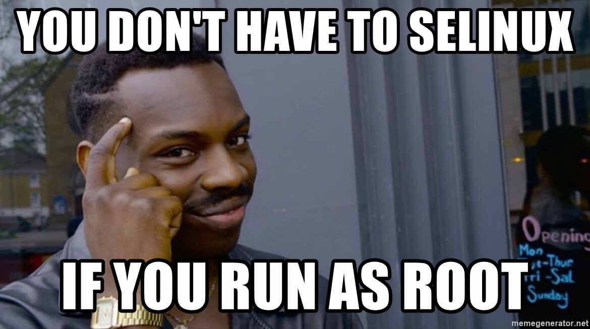 You don't have to SELinux if you run as root - meme