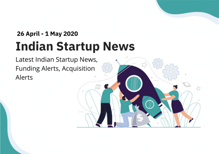 Indian Startup News, Funding Alerts, Acquisition Alerts from 26 April to 1 May 2020