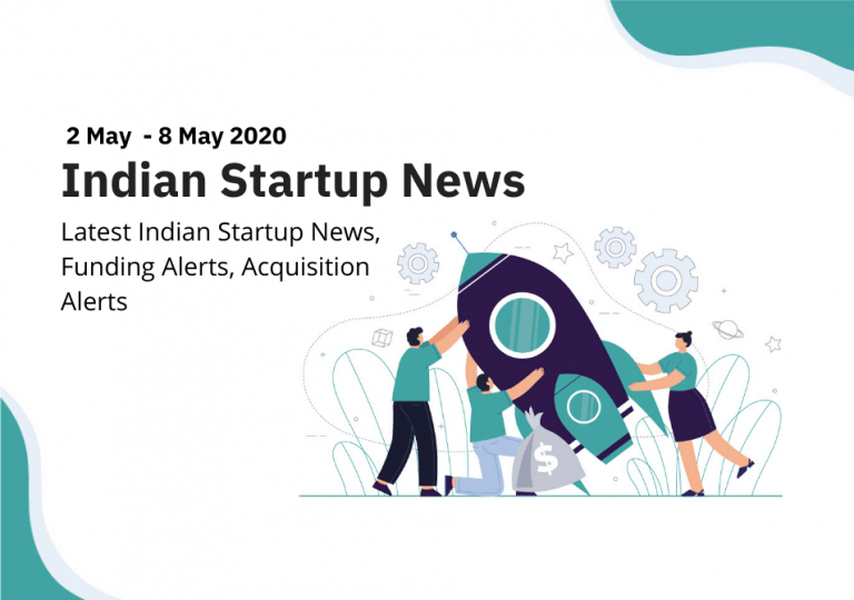 Indian Startup News, Funding Alerts, Acquisition Alerts from 2 May to 8 May 2020